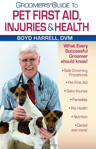Groomer's Guide To Pet First Aid Injuries & Health: Boyd Harrell DVM