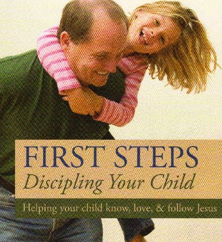 First Steps Discipling Your Child (Helping Your Child Know, Love & Follow Jesus)