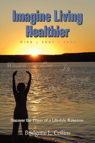 Imagine Living Healthier Mind Body and Soul : Discover the Power of a Lifestyle Makeover: Bridgette...