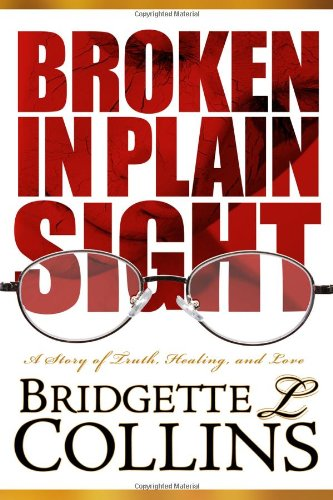 Broken in Plain Sight: A Story of Truth, Healing, and Love: Collins, Bridgette Lachelle