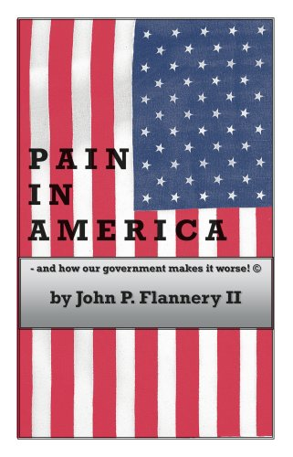 Pain in America - and how our government makes it worse!: John P. Flannery II