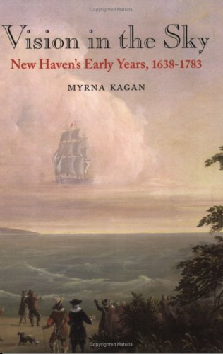 Vision in the Sky:New Haven's Early Years, 1638-1783: Myrna Kagan