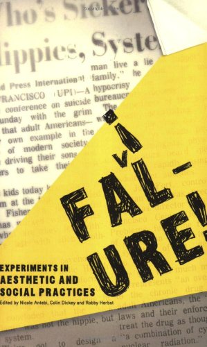Failure!: Experiments In Aesthetic And Social Practices: Nicole Antebi (Editor), Colin Dickey (...