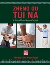 Zheng Gu Tui Na: A Chinese Medical Massage Textbook: Tom Bisio; Frank Butler