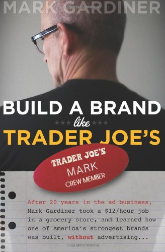 9780979167300: Build a Brand Like Trader Joe's: After 20 years in the ad business, Mark Gardiner took a $12/hour job in a grocery store, and learned how one of ... brands was built, without advertising