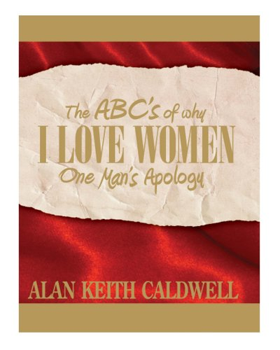 The ABC's of Why I Love Women: One Man's Apology: Alan Keith Caldwell