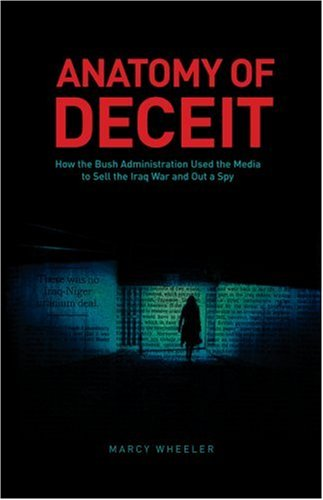 9780979176104: Anatomy of Deceit: How the Bush Administration Used the Media to Sell the Iraq War and Out a Spy