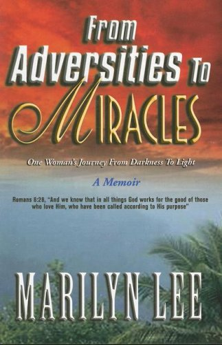 From Adversities to Miracles: One Woman's Journey from Darkness to Light: Lee, Marilyn