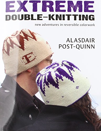 Extreme Double-Knitting: New Adventures in Reversible Colorwork: Alasdair Post-Quinn