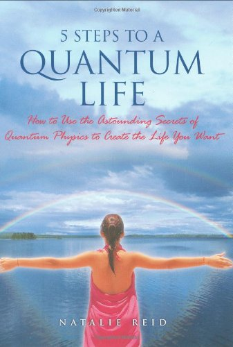 5 Steps to a Quantum Life: How to Use the Astounding Secrets of Quantum Physics to Create the Lif...