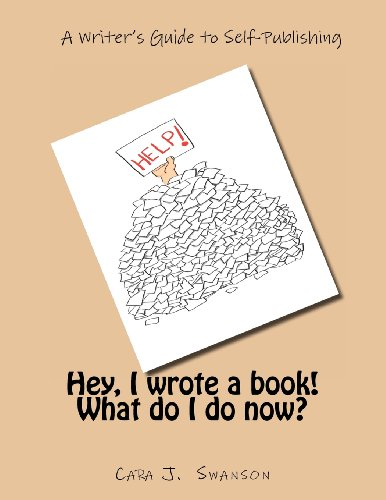 Hey, I Wrote a Book What Do I Do Now?: A Writers Guide to Self-Publishing: Cara J. Swanson