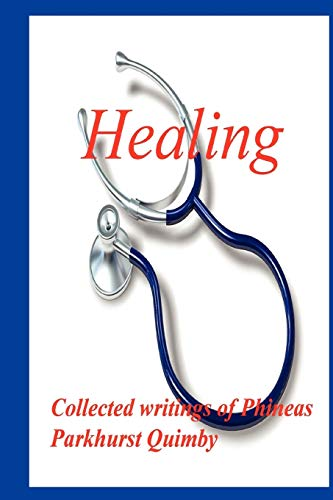 Healing: Collected Writings of Phineas Parkhurst Quimby: Phineas Parkhurst Quimby