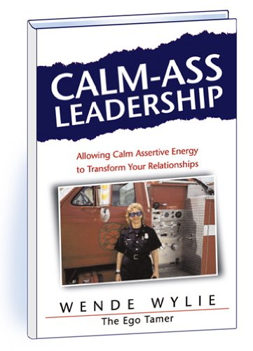 Calm-Ass Leadership: Allowing Calm Assertive Energy to Transform Your Relationships: Wende Wylie