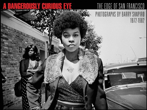 A Dangerously Curious Eye: The Edge of San Francisco, Photographs by Barry Shapiro 1972-1982: ...