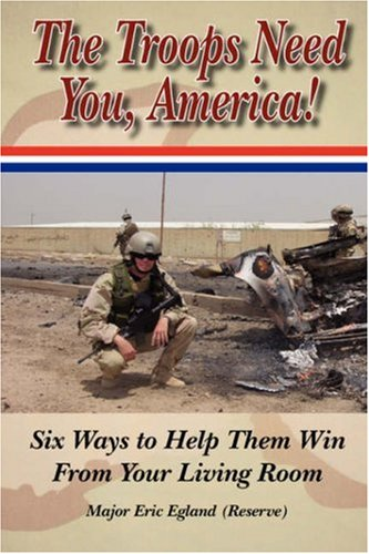 The Troops Need You, America: Six Ways To Help Them Win From Your Living Room: Egland, Major Eric