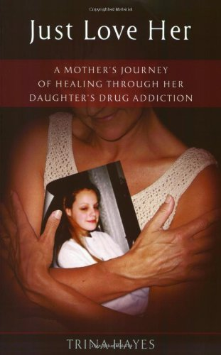 Just Love Her: A Mother's Journey of Healing Through Her Daughter's Drug Addiction: Trina...