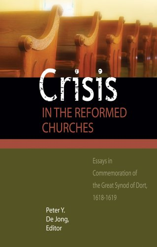 Crisis in the Reformed Churches: Essays in Commemoration of the Great Synod of Dort: Reformed ...