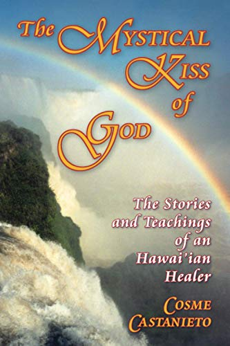 The Mystical Kiss of God: The Stories and Teachings of an Hawai'ian Healer: Castanieto, Cosme