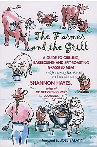 The Farmer and the Grill: A Guide to Grilling, Barbecuing and Spit-Roasting Grassfed Meat... and ...