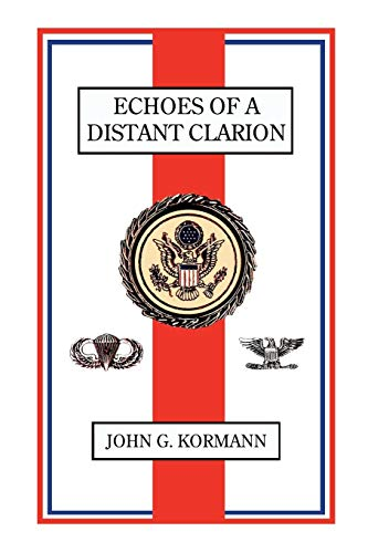 Echoes of a Distant Clarion: Recollections of a Diplomat and Soldier: John G. Kormann