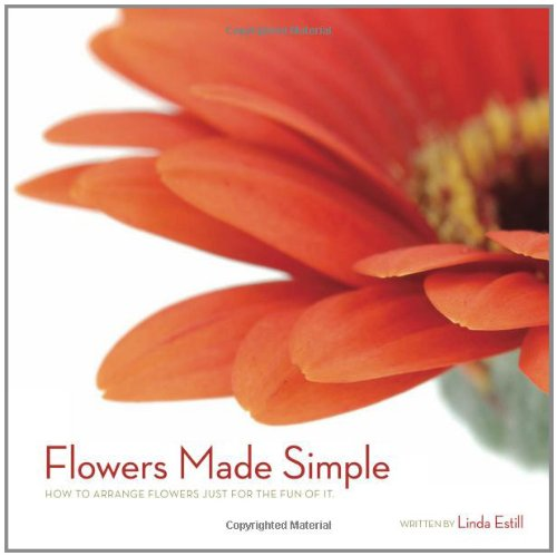 Flowers Made Simple: How to Arrange Flowers Just for the Fun of It: Linda Estill