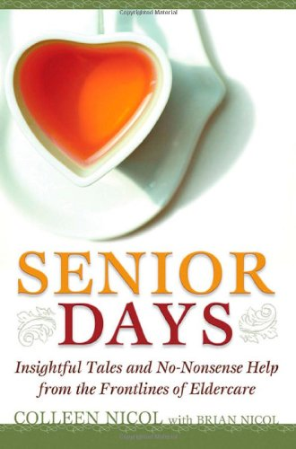 Senior Days: Insightful Tales and No-Nonsense Help from the Frontlines of Eldercare: Colleen Nicol