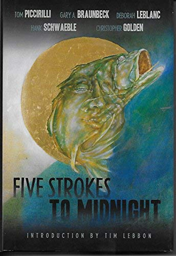 Five Strokes to Midnight: Piccirilli, Tom, and Gary A. Braunbeck, Deborah Leblanc, Hank Schwaeble, ...