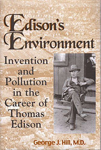 Edison's Environment Invention and Pollution in the Career of Thomas Edison: Hill, George J ...