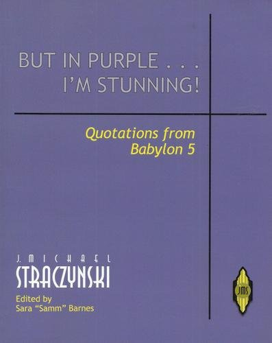 But in Purple... I'm Stunning! - Quotations of Babylon 5 (097953934X) by J. Michael Straczynski