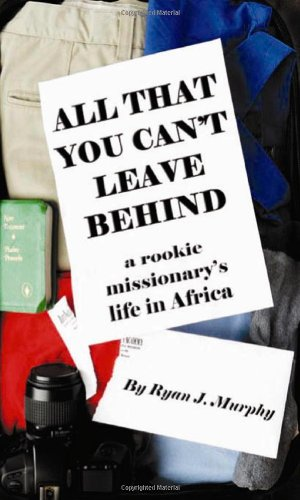 9780979539411: All That You Can't Leave Behind: A Rookie Missionary's Life In Africa