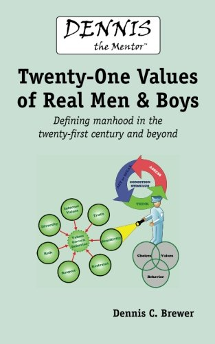 Dennis the Mentor (TM) Twenty-One Values of Real Men and Boys: Defining manhood in the twenty-first...