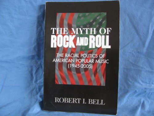 The Myth of Rock and Roll (The Racial Politics of American Popular Music (1945-2005)): Robert I. ...