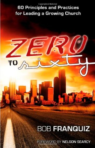 Zero to Sixty-60 Principles and Practices for Leading a Growing Church: Bob Franquiz