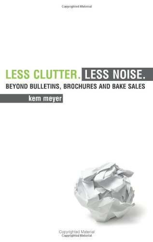 Less Clutter. Less Noise.: Beyond Bulletins, Brochures: Kem Meyer