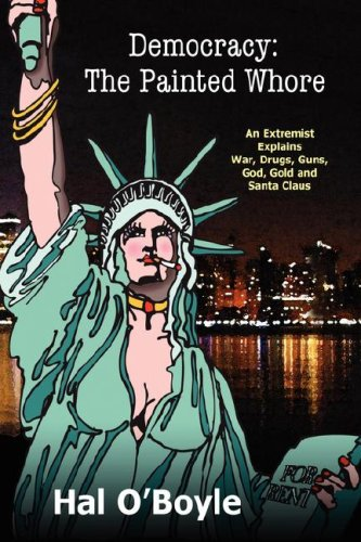 9780979639715: Democracy: The Painted Whore, an Extremist Explains War, Drugs, Guns, God, Gold, and Santa Claus