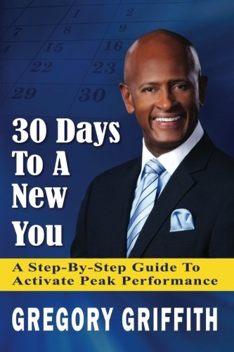 30 Days to a New You: A Step-By-Step Guide to Activate Peak Performance: Mr. Gregory Griffith Sr.