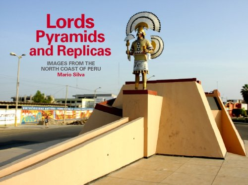 Lords, Pyramids and Replicas: Images from the North Coast of Peru by Mario Silva: Mario Silva(...