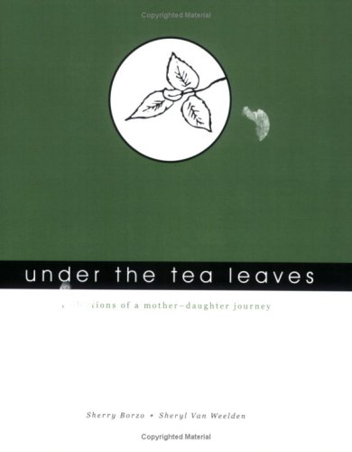 Under the Tea Leaves: Reflections of a mother-daughter journey: Borzo, Sherry; Weelden, Sheryl Van