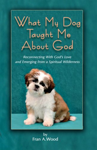What My Dog Taught Me About God: Fran A Wood