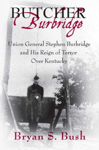Butcher Burbridge: Union General Stephen Burgridge and His Reign of Terror over Kentucky: Bush, ...