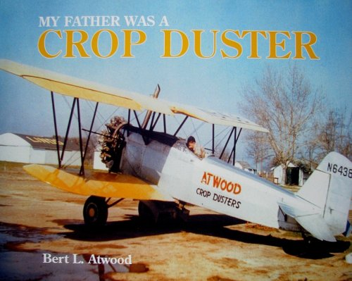My Father Was a Crop Duster: The Story of Atwood Crop Dusters: Atwood, Bert L.