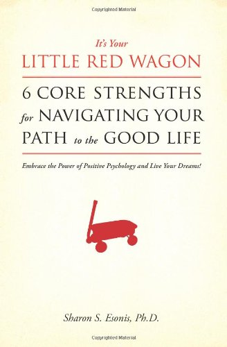 Its Your Little Red Wagon. 6 Core Strengths for Navigating Your Path to the Good Life: Embrace the ...