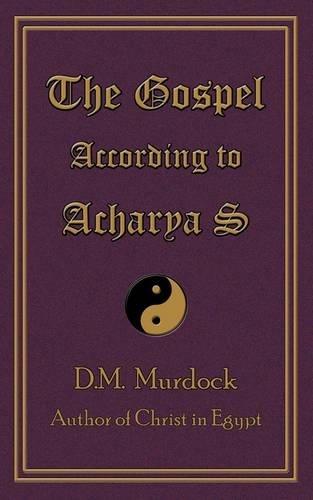 The Gospel According to Acharya S: Murdock, D. M.; S, Acharya