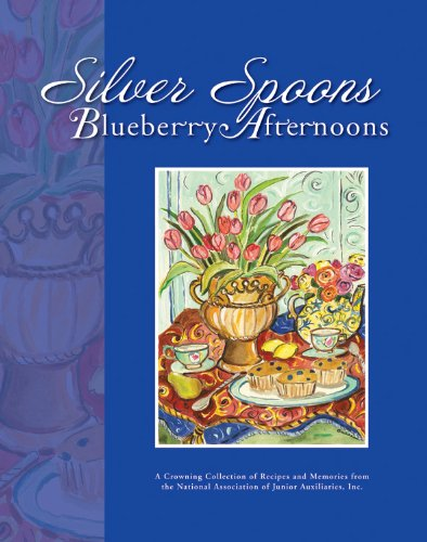 Silver Spoons, Blueberry Afternoons: A Crowning Collection of Recipes and Memories from the ...