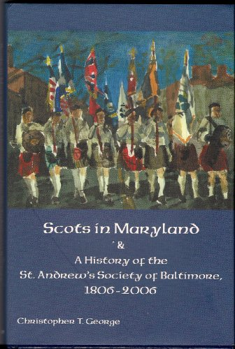 Scots in Maryland & A History of the St. Andrew's Society of Baltimore, 1806-2006: George,...