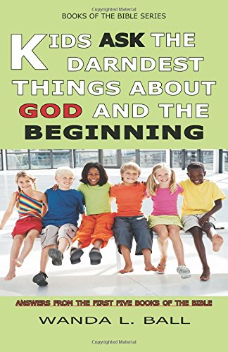 Kids Ask the Darndest Things about God and the Beginning: Answers from the First Five Books of the ...