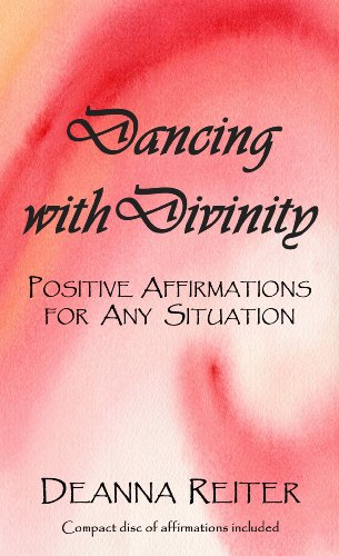 Dancing with Divinity - Positive Affirmations for Any Situation: Deanna Reiter