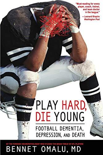 Play Hard, Die Young: Football Dementia, Depression,: Bennet Omalu, MD