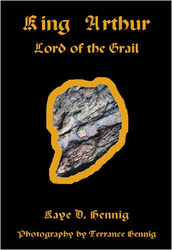 King Arthur Lord of the Grail: Kaye D. Hennig;