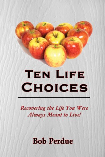 Ten Life Choices: Recovering the Life You Were Always Meant to Live: Bob Perdue